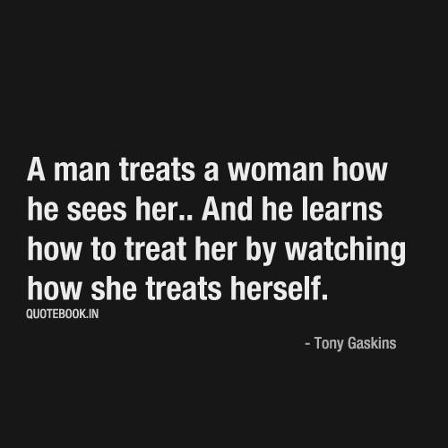 A man treats a woman how he sees her.. And he learns how to ...