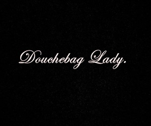 DOUCHEBAG, lady, and quotes image