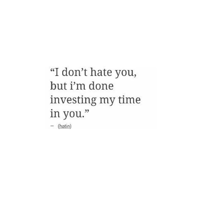I don\'t hate you, but I\'m done investing my time in you\