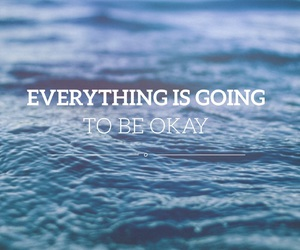 Everything Is Going To Be Okay On We Heart It
