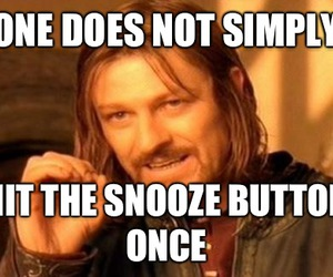 Boromir - One Does Not Simply Hit the snooze button once