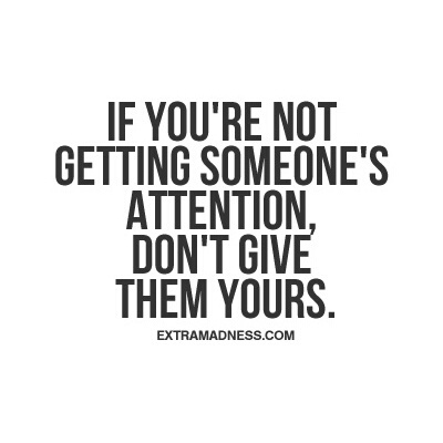 If you\'re not getting someones\' attention, don\'t give them ...