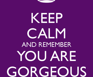 keep calm, reminder, and you are gorgeous image
