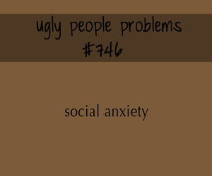 social anxiety, forever alone, and ugly people problems image