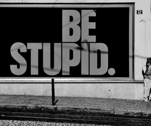 stupid, black and white, and be stupid image