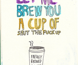 brew, cup, and shut the fuck up image