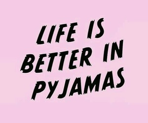 quotes, life, and pyjamas image