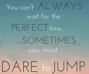 dare, take risks, and don't wait image