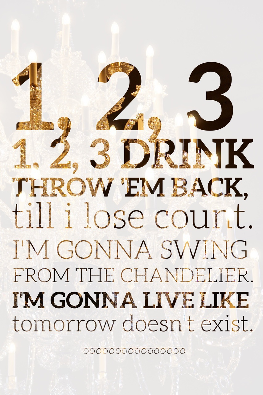 1 2 3 1 2 3 drink throw em back till i lose count im gonna 1 2 3 1 2 3 drink throw em back till i lose count im gonna swing from the chandelier im gonna live like tomorrow doesnt exist aloadofball Choice Image
