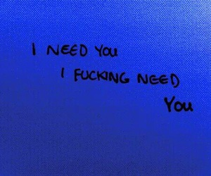 i need you and i fucking need you image