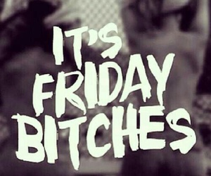 bitches, happy, and friday image