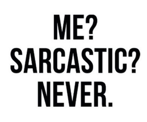 sarcastic, never, and me image