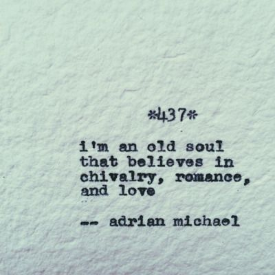 I'm an old soul that believes in chivalry, romance and love