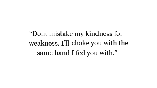 Dont Mistake My Kindness For Weakness Ill Choke You With The Same