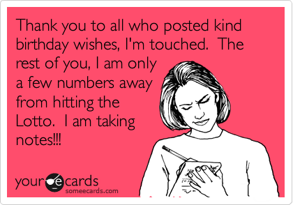 Thank You To All Who Posted Kind Birthday Wishes Im Touched The Rest Of I Am Only A Few Numbers Away From Hitting Lotto Taking Notes