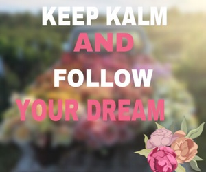 flowers, follow your dream, and keep kalm image