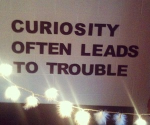 trouble, curiosity, and quotes image