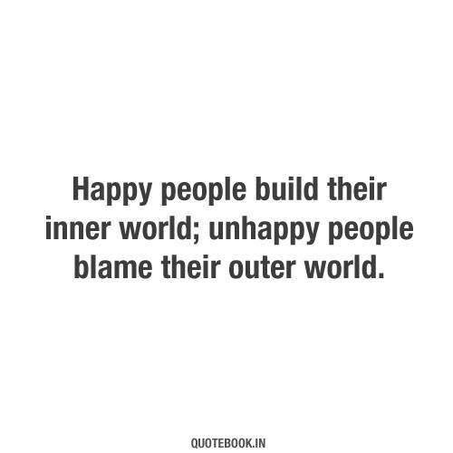 Happy people build their inner world; unhappy people blame ...