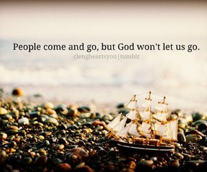 people come and go and but god won't let us go. image