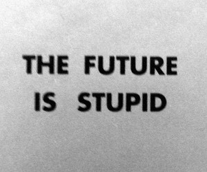 future, stupid, and text image