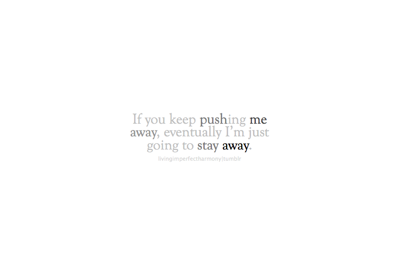 If you keep pushing me away, eventually, I\'m just ...