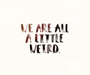 quotes, words, and we are all a little weird image