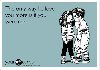 The Only Way Id Love You More Is If You Were Me Flirting Ecard