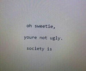 society, quotes, and ugly image