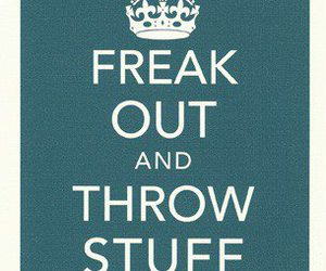 freak out, keep calm, and throw stuff image