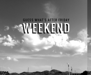 b&w, text, and weekend image