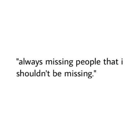 Always missing people that I shouldn\'t be missing