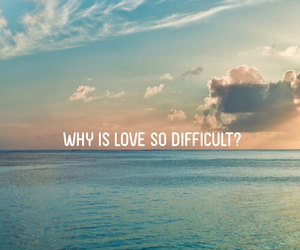 difficult, why him, and love image
