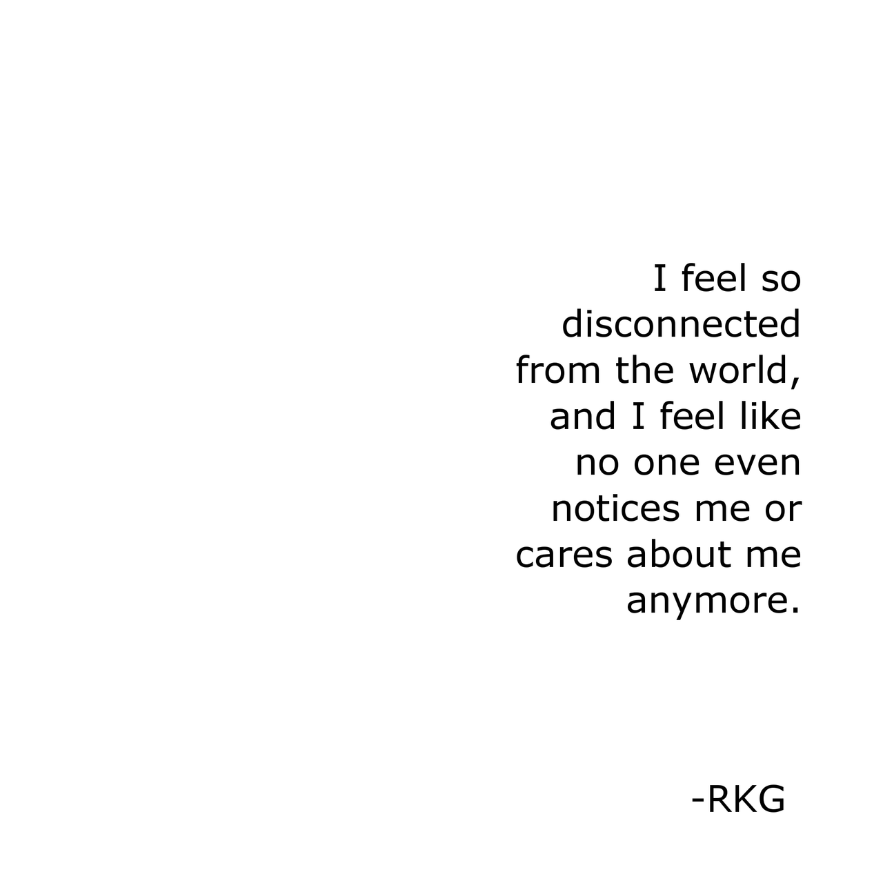I feel disconnected from everyone, like nobody cares or ...