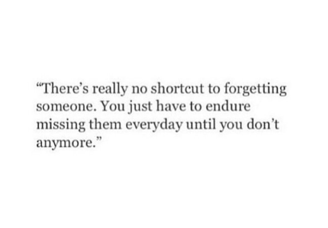 There S Really No Shortcut To Forgetting Someone You Just Have To Endure Missing Them Everyday Until You Don T Anymore