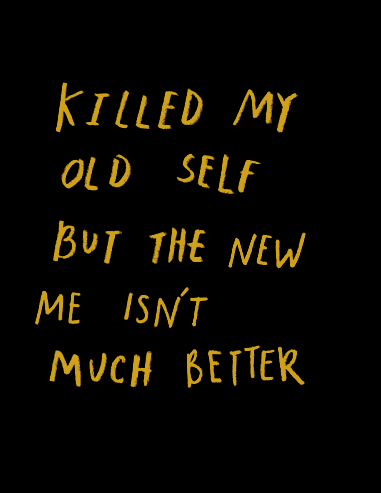 killed my old self but the new me isn\'t much better