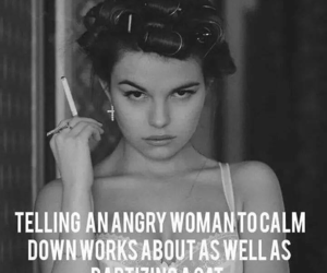 calm down, fuck you, and never tell a woman image