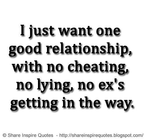 I just want one good relationship, with no cheating, no ...