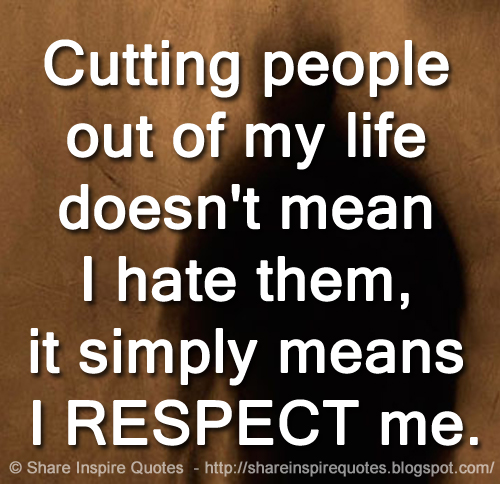 Cutting people out of my life doesn\'t mean I hate them, it ...