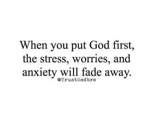 When you put God first, the stress, worries, and anxiety will fade away. Trust God, Bro. Not my photo