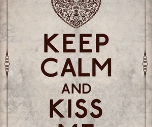 keep calm, kiss, and kiss me image