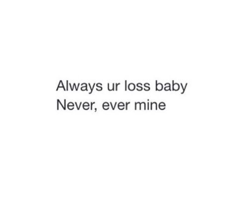 It\'s YOUR loss babe shared by Amber Maes on We Heart It