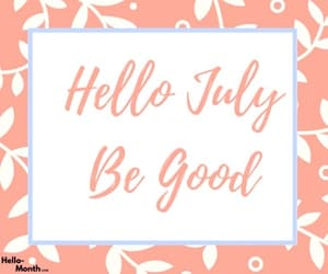 hello july wishes, hello july be good wishes, and good wishes for july image