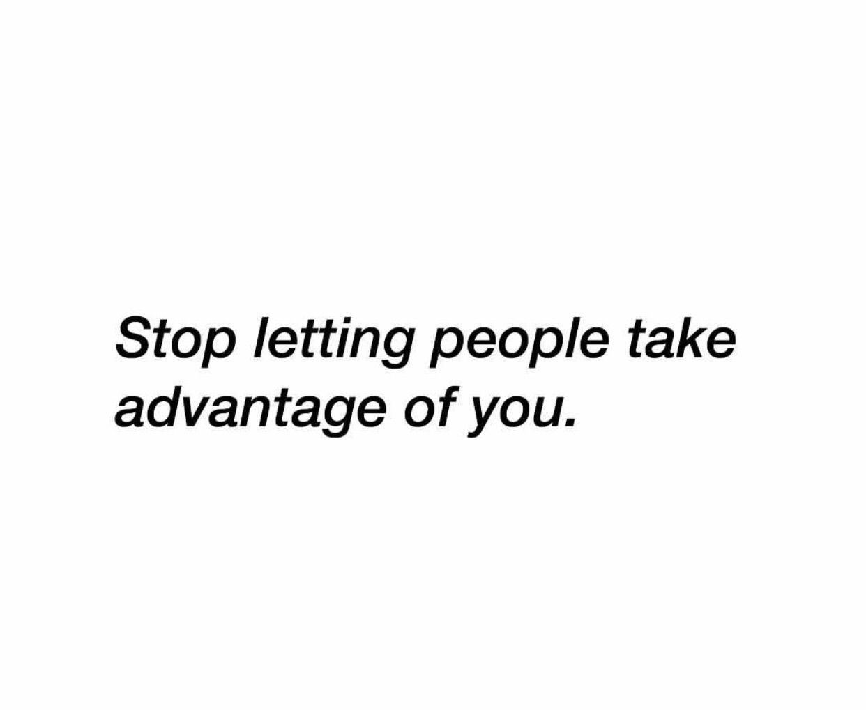 Stop letting people take advantage of you. on We Heart It
