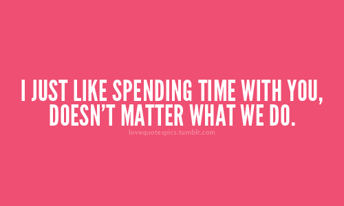 I Just Like Spending Time With You Doesnt Matter What We