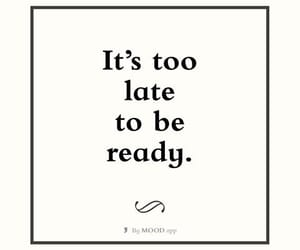 too late and be ready image