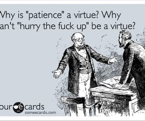 hurry the fuck up and patience is a virtue image