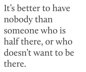 better to have nobody, than someone half there, and or wants to leave image