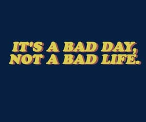 bad day, true, and bad life image