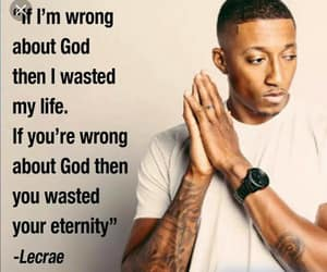 If Im wrong about God, then I wasted my life. If you're wrong about God, then you wasted your eternity ~ Lecrae