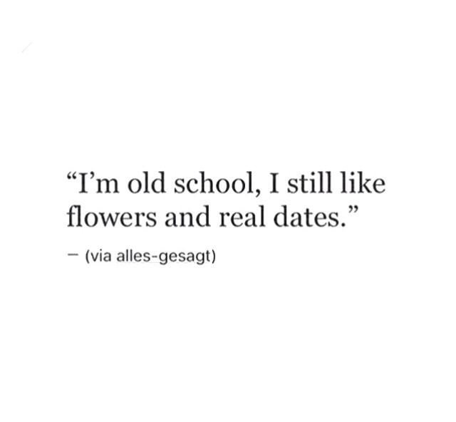 i\'m old school, i still like flowers and real dates